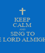 KEEP CALM AND SING TO THE LORD ALMIGHTY - Personalised Poster A4 size