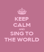KEEP CALM AND SING TO THE WORLD - Personalised Poster A4 size