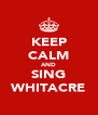KEEP CALM AND SING WHITACRE - Personalised Poster A4 size