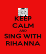 KEEP CALM AND SING WITH RIHANNA - Personalised Poster A4 size