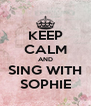 KEEP CALM AND SING WITH SOPHIE - Personalised Poster A4 size