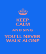 KEEP CALM AND SING YOU'LL NEVER WALK ALONE - Personalised Poster A4 size