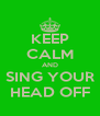 KEEP CALM AND SING YOUR HEAD OFF - Personalised Poster A4 size