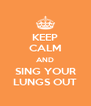 KEEP CALM AND SING YOUR LUNGS OUT - Personalised Poster A4 size