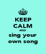 KEEP CALM AND sing your own song - Personalised Poster A4 size