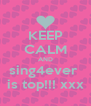 KEEP CALM AND sing4ever  is top!!! xxx - Personalised Poster A4 size