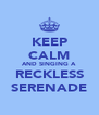 KEEP CALM AND SINGING A RECKLESS SERENADE - Personalised Poster A4 size