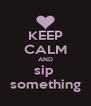 KEEP CALM AND sip  something - Personalised Poster A4 size