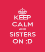 KEEP CALM AND SISTERS ON :D - Personalised Poster A4 size