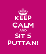 KEEP CALM AND SIT 5 PUTTAN! - Personalised Poster A4 size