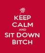KEEP CALM AND SIT DOWN  BITCH  - Personalised Poster A4 size