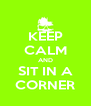 KEEP CALM AND SIT IN A CORNER - Personalised Poster A4 size