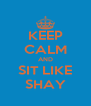 KEEP CALM AND SIT LIKE SHAY - Personalised Poster A4 size