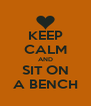 KEEP CALM AND SIT ON A BENCH - Personalised Poster A4 size