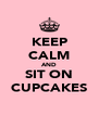 KEEP CALM AND SIT ON CUPCAKES - Personalised Poster A4 size