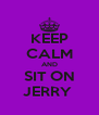 KEEP CALM AND SIT ON JERRY  - Personalised Poster A4 size