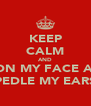 KEEP CALM AND SIT ON MY FACE AND  PEDLE MY EARS - Personalised Poster A4 size