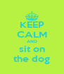 KEEP CALM AND sit on the dog - Personalised Poster A4 size