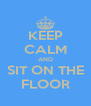 KEEP CALM AND SIT ON THE FLOOR - Personalised Poster A4 size