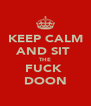 KEEP CALM AND SIT  THE FUCK  DOON - Personalised Poster A4 size
