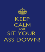 KEEP CALM AND SIT YOUR  ASS DOWN! - Personalised Poster A4 size
