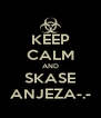 KEEP CALM AND SKASE ANJEZA-.- - Personalised Poster A4 size