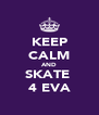 KEEP CALM AND SKATE  4 EVA - Personalised Poster A4 size