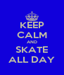 KEEP CALM AND SKATE ALL DAY - Personalised Poster A4 size