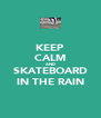 KEEP CALM AND SKATEBOARD IN THE RAIN - Personalised Poster A4 size