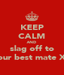 KEEP CALM AND slag off to your best mate Xx - Personalised Poster A4 size