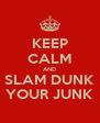 KEEP CALM AND SLAM DUNK YOUR JUNK - Personalised Poster A4 size