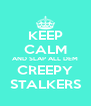 KEEP CALM AND SLAP ALL DEM CREEPY STALKERS - Personalised Poster A4 size