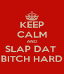KEEP CALM AND SLAP DAT  BITCH HARD - Personalised Poster A4 size