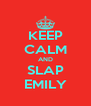 KEEP CALM AND SLAP EMILY - Personalised Poster A4 size