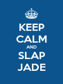 KEEP CALM AND SLAP JADE - Personalised Poster A4 size