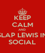 KEEP CALM AND  SLAP LEWIS IN SOCIAL - Personalised Poster A4 size