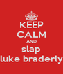 KEEP CALM AND slap luke braderly - Personalised Poster A4 size
