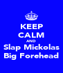 KEEP CALM AND Slap Mickolas Big Forehead - Personalised Poster A4 size