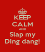 KEEP CALM AND Slap my Ding dang! - Personalised Poster A4 size