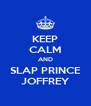 KEEP CALM AND SLAP PRINCE JOFFREY - Personalised Poster A4 size
