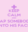KEEP CALM AND SLAP SOMEBODY INTO HIS FACE - Personalised Poster A4 size