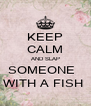 KEEP CALM AND SLAP SOMEONE   WITH A FISH  - Personalised Poster A4 size