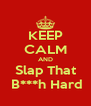 KEEP CALM AND Slap That  B***h Hard - Personalised Poster A4 size