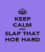 KEEP CALM AND SLAP THAT HOE HARD - Personalised Poster A4 size