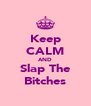 Keep CALM AND Slap The Bitches - Personalised Poster A4 size