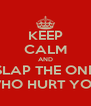 KEEP CALM AND SLAP THE ONE WHO HURT YOU - Personalised Poster A4 size