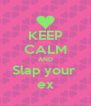 KEEP CALM AND Slap your  ex - Personalised Poster A4 size