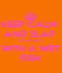 KEEP CALM  AND SLAP  YOUR SELF WITH A WET FISH - Personalised Poster A4 size