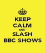 KEEP CALM AND SLASH BBC SHOWS - Personalised Poster A4 size