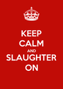 KEEP CALM AND SLAUGHTER ON - Personalised Poster A4 size